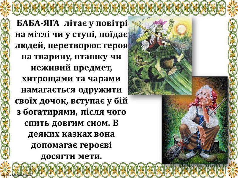 БАБА-ЯГА літає у повітрі на мітлі чи у ступі, поїдає людей, перетворює героя на тварину, пташку чи неживий предмет, хитрощами та чарами намагається одружити своїх дочок, вступає у бій з богатирями, після чого спить довгим сном. В деяких казках вона д