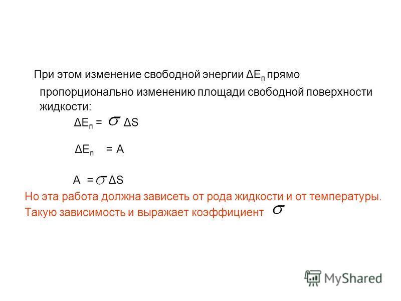 При этом изменение свободной энергии ΔЕ п прямо пропорционально изменению площади свободной поверхности жидкости: ΔЕ п = ΔS ΔЕ п = А А = ΔS Но эта работа должна зависеть от рода жидкости и от температуры. Такую зависимость и выражает коэффициент