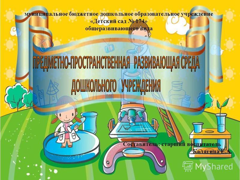 муниципальное бюджетное дошкольное образовательное учреждение «Детский сад 174» общеразвивающего вида Составитель: старший воспитатель Калягина Е.А.