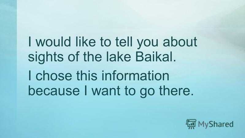 I would like to tell you about sights of the lake Baikal. I chose this information because I want to go there.
