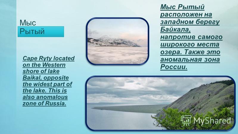 Мыс Рытый Мыс Рытый расположен на западном берегу Байкала, напротив самого широкого места озера. Также это аномальная зона России. Cape Ryty located on the Western shore of lake Baikal, opposite the widest part of the lake. This is also anomalous zon