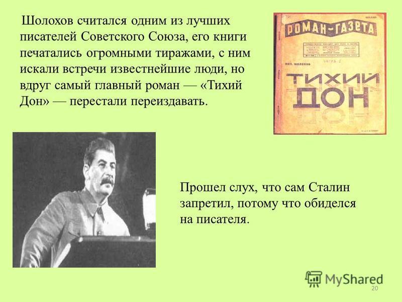 Шолохов считался одним из лучших писателей Советского Союза, его книги печатались огромными тиражами, с ним искали встречи известнейшие люди, но вдруг самый главный роман «Тихий Дон» перестали переиздавать. Прошел слух, что сам Сталин запретил, потом