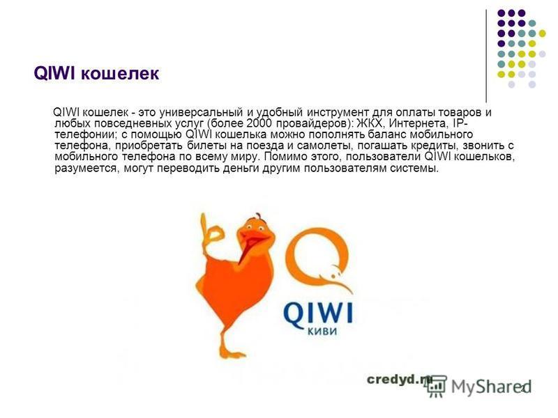 2 QIWI кошелек QIWI кошелек - это универсальный и удобный инструмент для оплаты товаров и любых повседневных услуг (более 2000 провайдеров): ЖКХ, Интернета, IP- телефонии; с помощью QIWI кошелька можно пополнять баланс мобильного телефона, приобретат