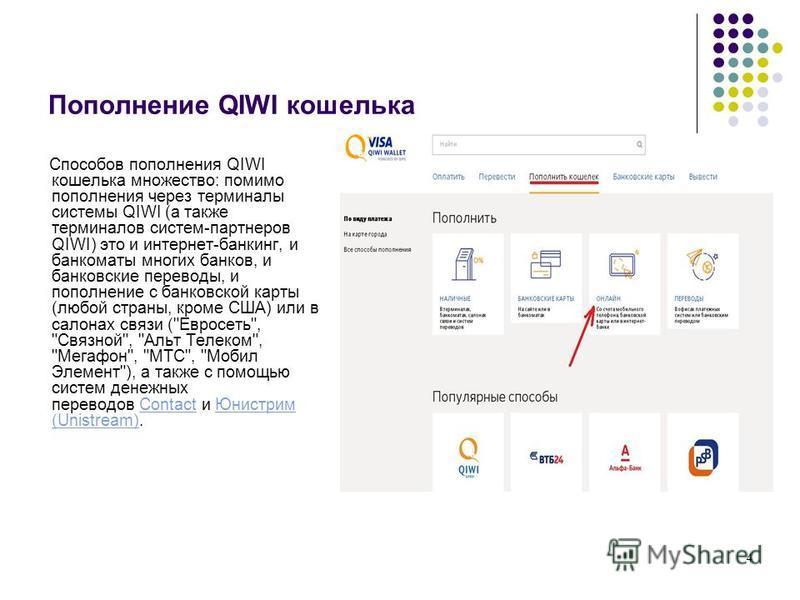 4 Пополнение QIWI кошелька Способов пополнения QIWI кошелька множество: помимо пополнения через терминалы системы QIWI (а также терминалов систем-партнеров QIWI) это и интернет-банкинг, и банкоматы многих банков, и банковские переводы, и пополнение с