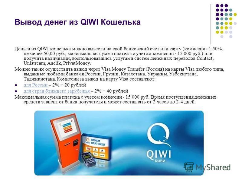 5 Вывод денег из QIWI Кошелька Деньги из QIWI кошелька можно вывести на свой банковский счет или карту (комиссия - 1,50%, не менее 50,00 руб.; максимальная сумма платежа с учетом комиссии - 15 000 руб.) или получить наличными, воспользовавшись услуга