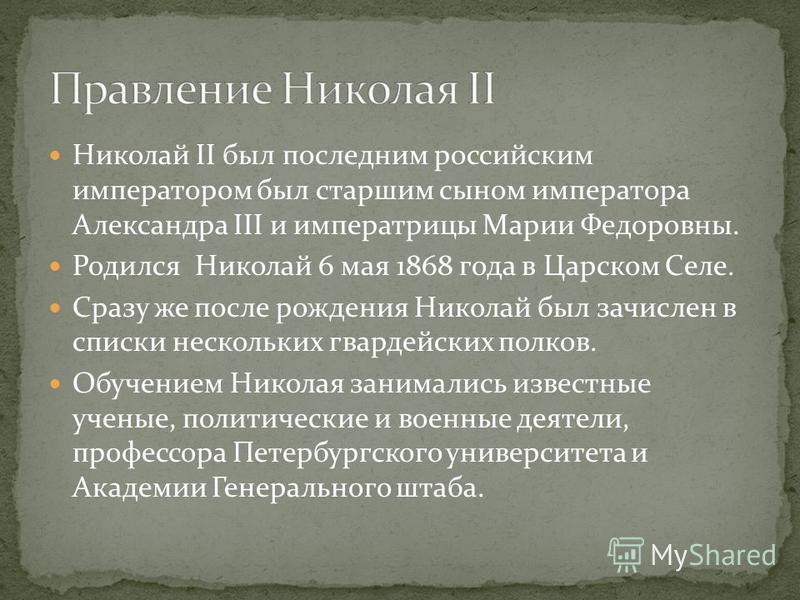 Николай II был последним российским императором был старшим сыном императора Александра III и императрицы Марии Федоровны. Родился Николай 6 мая 1868 года в Царском Селе. Сразу же после рождения Николай был зачислен в списки нескольких гвардейских по