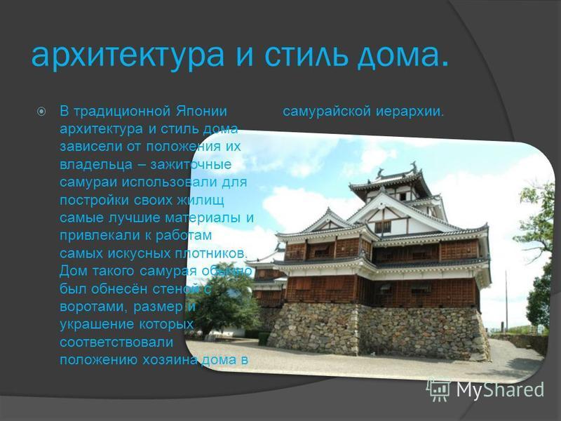 архитектура и стиль дома. В традиционной Японии архитектура и стиль дома зависели от положения их владельца – зажиточные самураи использовали для постройки своих жилищ самые лучшие материалы и привлекали к работам самых искусных плотников. Дом такого