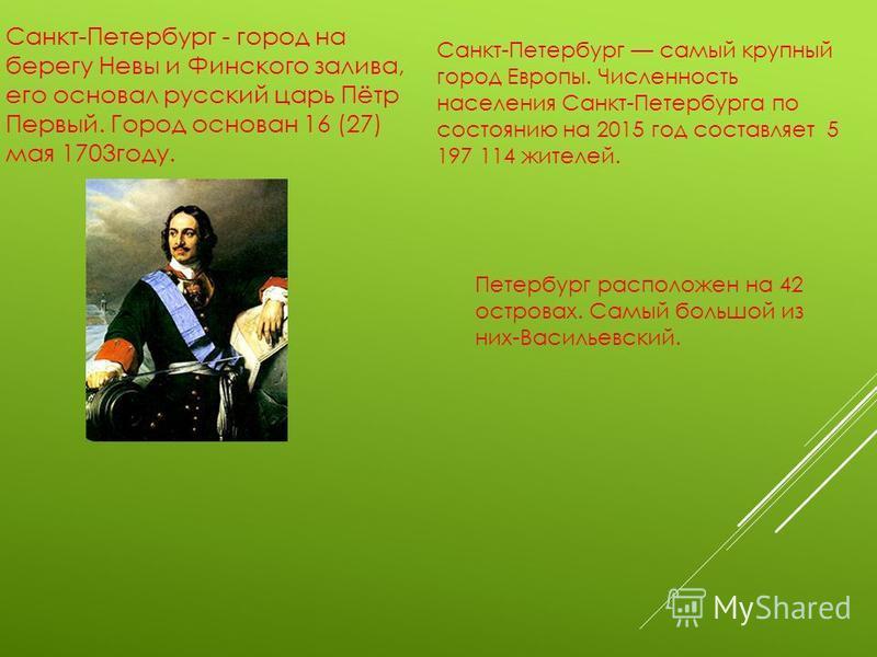 Санкт-Петербург - город на берегу Невы и Финского залива, его основал русский царь Пётр Первый. Город основан 16 (27) мая 1703 году. Санкт-Петербург самый крупный город Европы. Численность населения Санкт-Петербурга по состоянию на 2015 год составляе