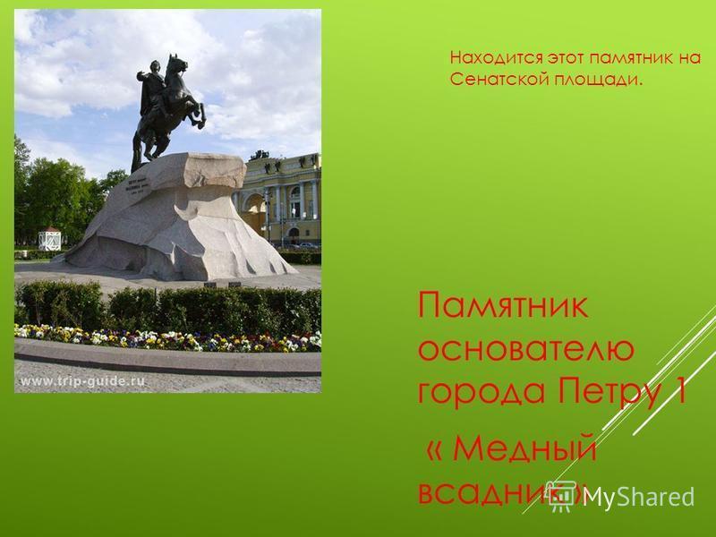 Памятник основателю города Петру 1 « Медный всадник » Находится этот памятник на Сенатской площади.