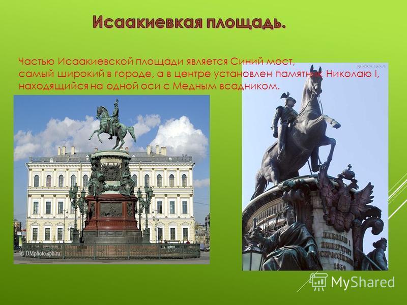 Частью Исаакиевской площади является Синий мост, самый широкий в городе, а в центре установлен памятник Николаю I, находящийся на одной оси с Медным всадником.