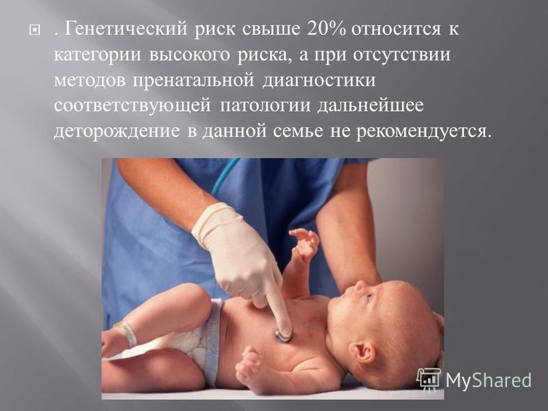 . Генетический риск свыше 20% относится к категории высокого риска, а при отсутствии методов пренатальной диагностики соответствующей патологии дальнейшее деторождение в данной семье не рекомендуется.