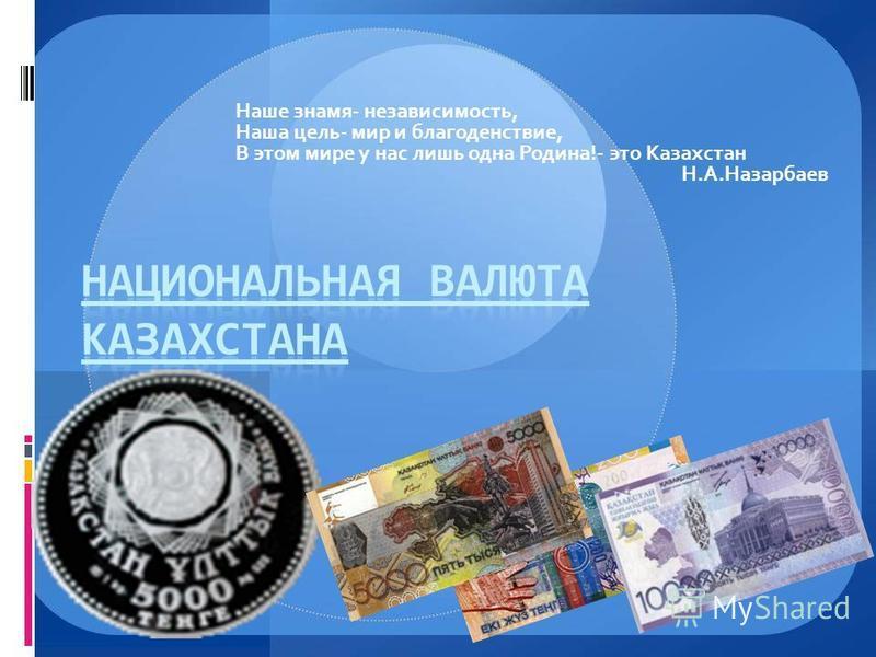 Наше знамя- независимость, Наша цель- мир и благоденствие, В этом мире у нас лишь одна Родина!- это Казахстан Н.А.Назарбаев