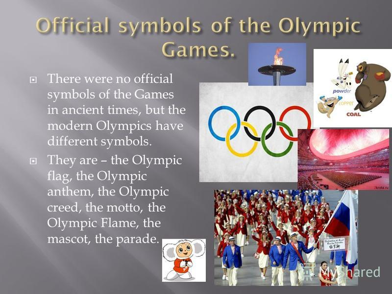 There were no official symbols of the Games in ancient times, but the modern Olympics have different symbols. They are – the Olympic flag, the Olympic anthem, the Olympic creed, the motto, the Olympic Flame, the mascot, the parade.