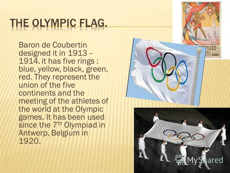 Baron de Coubertin designed it in 1913 – 1914. it has five rings : blue, yellow, black, green, red. They represent the union of the five continents and the meeting of the athletes of the world at the Olympic games. It has been used since the 7 th Oly