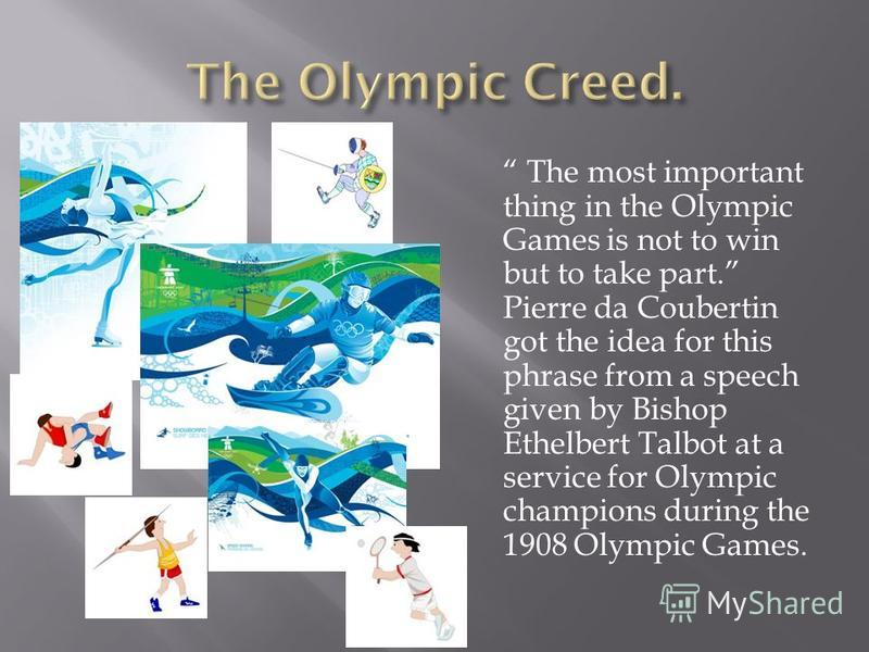 The most important thing in the Olympic Games is not to win but to take part. Pierre da Coubertin got the idea for this phrase from a speech given by Bishop Ethelbert Talbot at a service for Olympic champions during the 1908 Olympic Games.