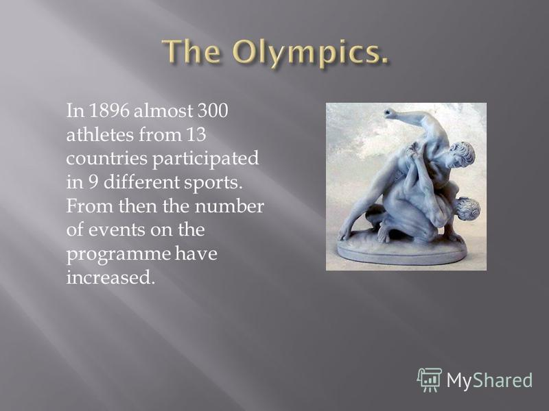 In 1896 almost 300 athletes from 13 countries participated in 9 different sports. From then the number of events on the programme have increased.