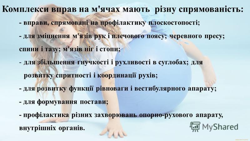 Комплекси вправ на м'ячах мають різну спрямованість: - вправи, спрямовані на профілактику плоскостопості; - для зміцнення м'язів рук і плечового поясу; черевного пресу; спини і тазу; м'язів ніг і стопи; -для збільшення гнучкості і рухливості в суглоб