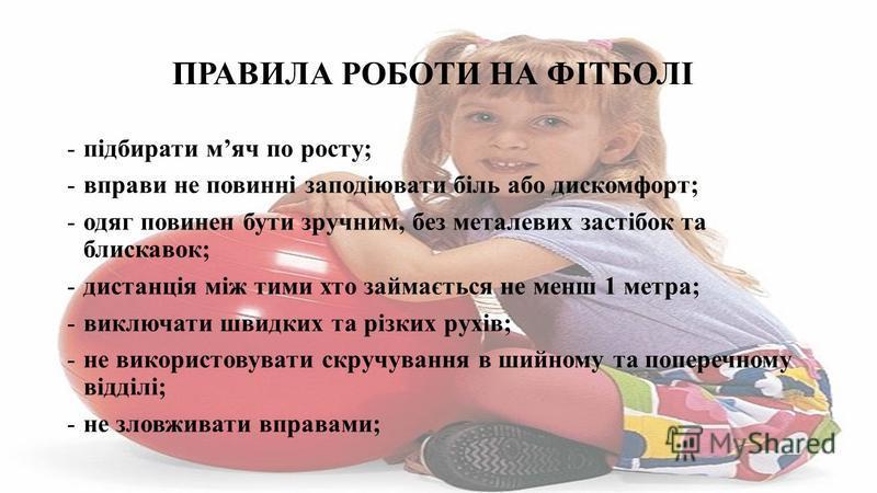 ПРАВИЛА РОБОТИ НА ФІТБОЛІ -підбирати мяч по росту; -вправи не повинні заподіювати біль або дискомфорт; -одяг повинен бути зручним, без металевих застібок та блискавок; -дистанція між тими хто займається не менш 1 метра; -виключати швидких та різких р