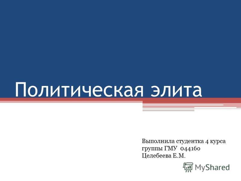 Политическая элита Выполнила студентка 4 курса группы ГМУ 04416 о Целебеева Е.М.