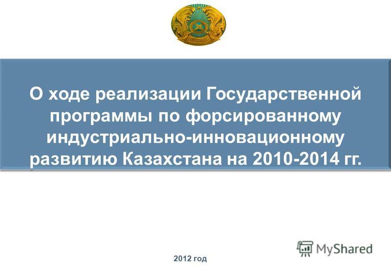 О ходе реализации Государственной программы по форсированному индустриально-инновационному развитию Казахстана на 2010-2014 гг. О ходе реализации Государственной программы по форсированному индустриально-инновационному развитию Казахстана на 2010-201