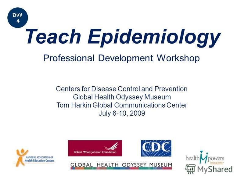 Centers for Disease Control and Prevention Global Health Odyssey Museum Tom Harkin Global Communications Center July 6-10, 2009 Teach Epidemiology Professional Development Workshop Day 4