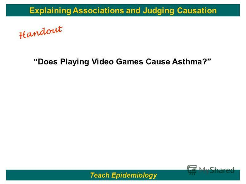 106 Does Playing Video Games Cause Asthma? Teach Epidemiology Explaining Associations and Judging Causation Handout