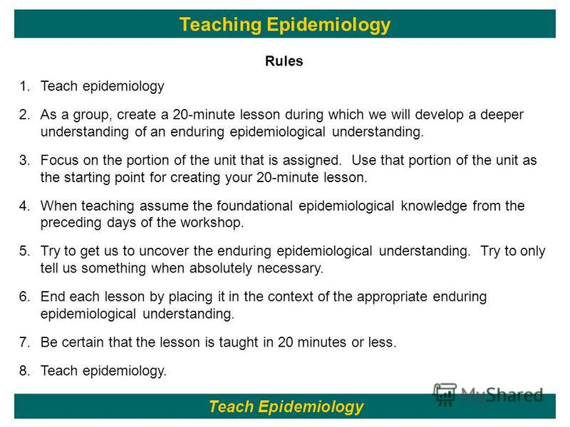 114 Rules 1.Teach epidemiology 2.As a group, create a 20-minute lesson during which we will develop a deeper understanding of an enduring epidemiological understanding. 3.Focus on the portion of the unit that is assigned. Use that portion of the unit
