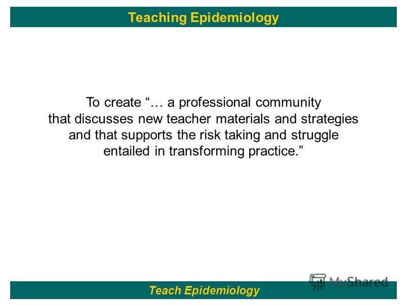116 To create … a professional community that discusses new teacher materials and strategies and that supports the risk taking and struggle entailed in transforming practice. Teach Epidemiology Teaching Epidemiology