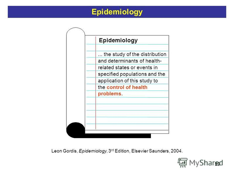 39 Epidemiology... the study of the distribution and determinants of health- related states or events in specified populations and the application of this study to the control of health problems. Leon Gordis, Epidemiology, 3 rd Edition, Elsevier Saun