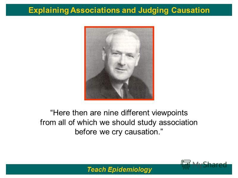 97 Here then are nine different viewpoints from all of which we should study association before we cry causation. Teach Epidemiology Explaining Associations and Judging Causation