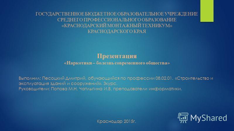 ГОСУДАРСТВЕННОЕ БЮДЖЕТНОЕ ОБРАЗОВАТЕЛЬНОЕ УЧРЕЖДЕНИЕ СРЕДНЕГО ПРОФЕССИОНАЛЬНОГО ОБРАЗОВАНИЕ «КРАСНОДАРСКИЙ МОНТАЖНЫЙ ТЕХНИКУМ» КРАСНОДАРСКОГО КРАЯ Презентация «Наркотики – болезнь современного общества» Выполнил: Песоцкий Дмитрий, обучающийся по проф