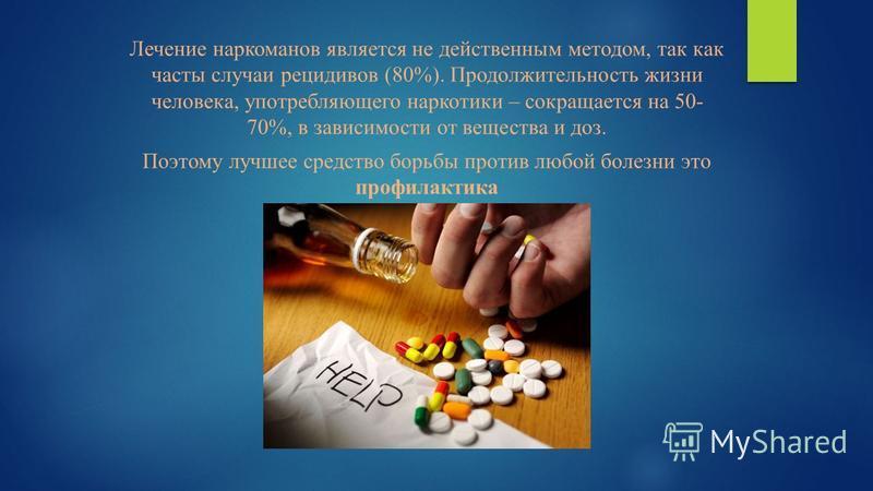 Лечение наркоманов является не действенным методом, так как часты случаи рецидивов (80%). Продолжительность жизни человека, употребляющего наркотики – сокращается на 50- 70%, в зависимости от вещества и доз. Поэтому лучшее средство борьбы против любо