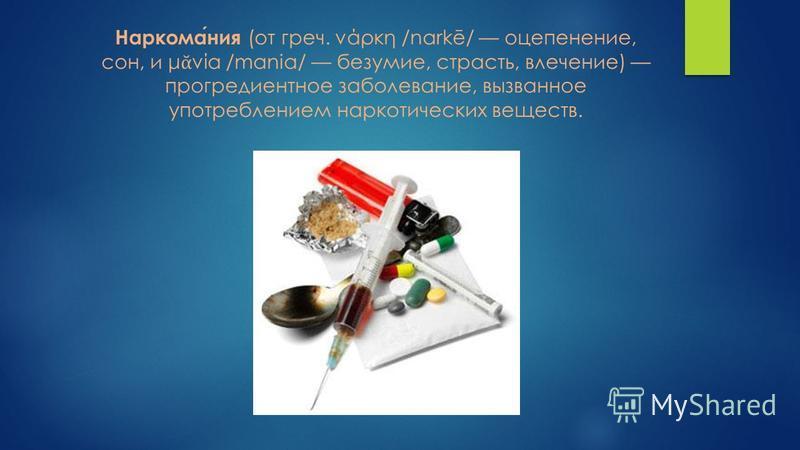 Наркомания (от греч. νάρκη /narkē/ оцепенение, сон, и μ νία /mania/ безумие, страсть, влечение) прогредиентное заболевание, вызванное употреблением наркотических веществ.