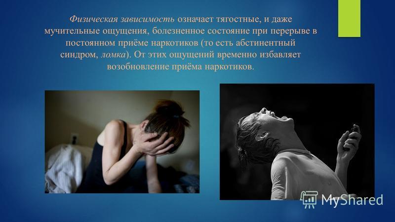 Физическая зависимость означает тягостные, и даже мучительные ощущения, болезненное состояние при перерыве в постоянном приёме наркотиков (то есть абстинентный синдром, ломка). От этих ощущений временно избавляет возобновление приёма наркотиков.