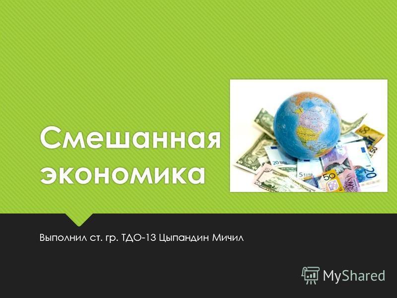 Смешанная экономика Выполнил ст. гр. ТДО-13 Цыпандин Мичил