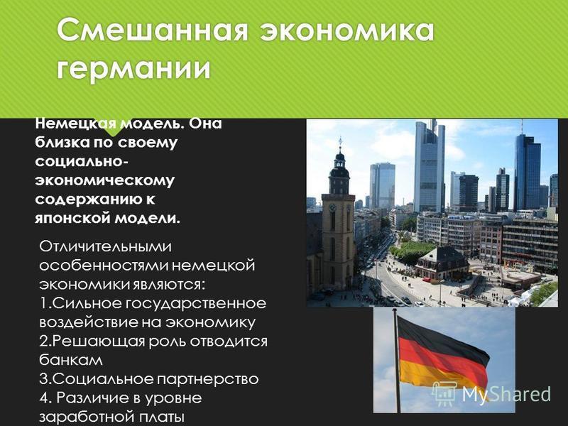 Смешанная экономика германии Немецкая модель. Она близка по своему социально- экономическому содержанию к японской модели. Отличительными особенностями немецкой экономики являются: 1. Сильное государственное воздействие на экономику 2. Решающая роль