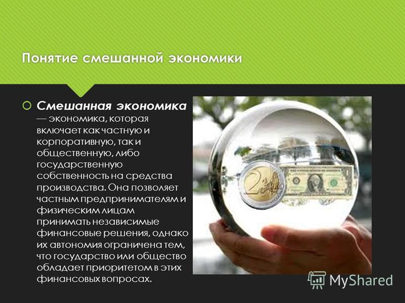 Понятие смешанной экономики Смешанная экономика экономика, которая включает как частную и корпоративную, так и общественную, либо государственную собственность на средства производства. Она позволяет частным предпринимателям и физическим лицам приним