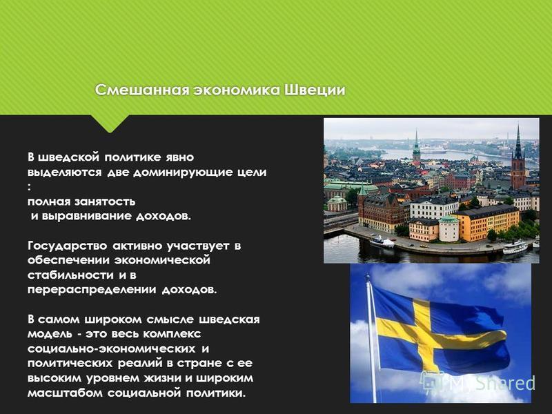 Смешанная экономика Швеции Смешанная экономика Швеции В шведской политике явно выделяются две доминирующие цели : полная занятость и выравнивание доходов. Государство активно участвует в обеспечении экономической стабильности и в перераспределении до