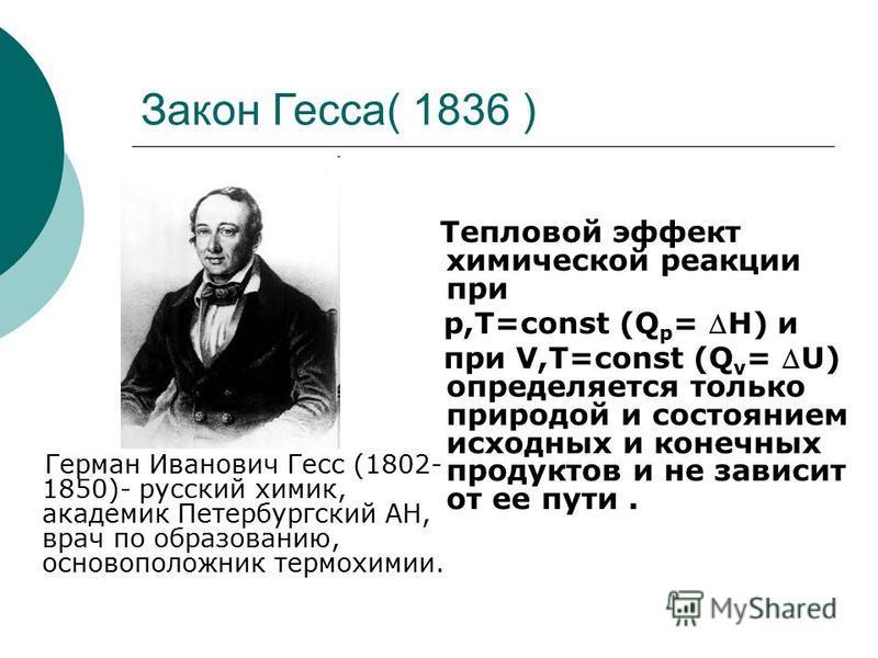 Закон Гесса( 1836 ) Герман Иванович Гесс (1802- 1850)- русский химик, академик Петербургский АН, врач по образованию, основоположник термохимии. Тепловой эффект химической реакции при р,Т=const (Q p = Н) и при V,T=const (Q v = U) определяется только