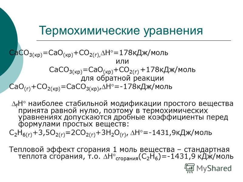 Термохимические уравнения CaCO 3(кр) =CaO (кр) +CO 2(г),H=178 к Дж/моль или CaCO 3(кр) =CaO (кр) +CO 2(г) +178 к Дж/моль для обратной реакции СaO (г) +CO 2(кр) =CaCO 3(кр),H=-178 к Дж/моль f H наиболее стабильной модификации простого вещества принята