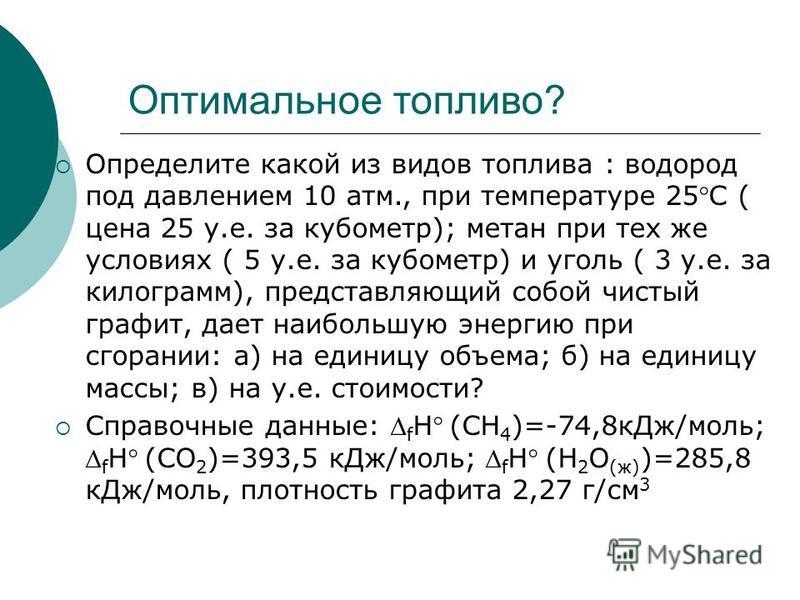 Оптимальное топливо? Определите какой из видов топлива : водород под давлением 10 атм., при температуре 25С ( цена 25 у.е. за кубометр); метан при тех же условиях ( 5 у.е. за кубометр) и уголь ( 3 у.е. за килограмм), представляющий собой чистый графи