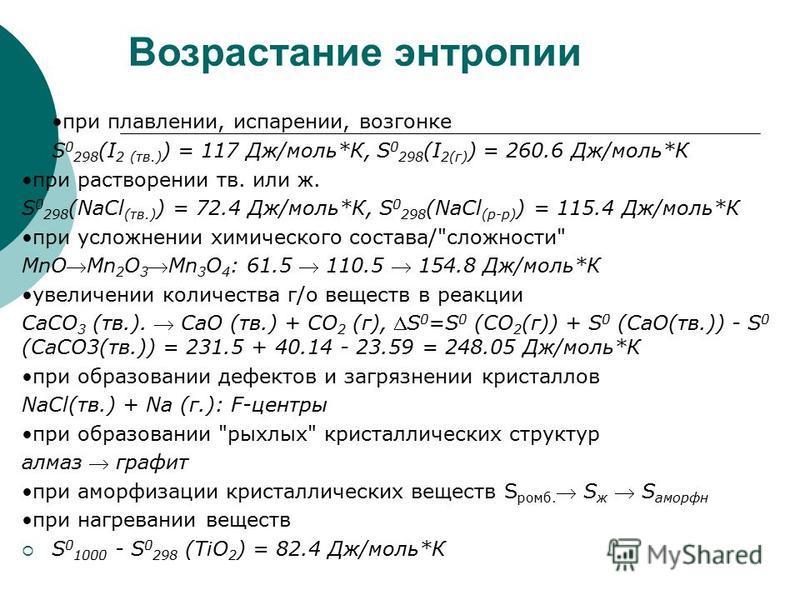 Возрастание энтропии при плавлении, испарении, возгонке S 0 298 (I 2 (тв.) ) = 117 Дж/моль*К, S 0 298 (I 2(г) ) = 260.6 Дж/моль*К при растворении тв. или ж. S 0 298 (NaCl (тв.) ) = 72.4 Дж/моль*К, S 0 298 (NaCl (р-р) ) = 115.4 Дж/моль*К при усложнени