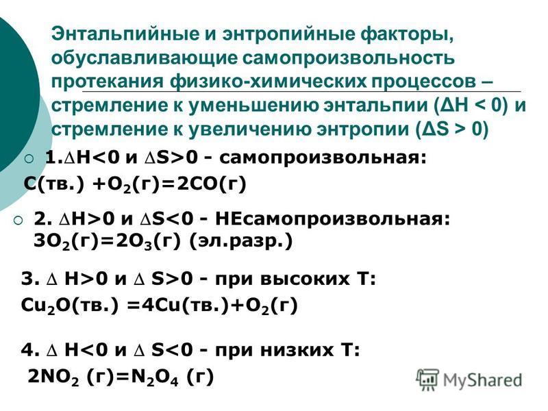 Энтальпийные и энтропийные факторы, обуславливающие самопроизвольность протекания физико-химических процессов – стремление к уменьшению энтальпии (ΔH 0) 1. H 0 - самопроизвольная: C(тв.) +O 2 (г)=2CO(г) 2. H>0 и S<0 - НЕсамопроизвольная: 3O 2 (г)=2O