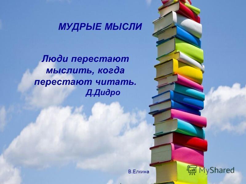 МУДРЫЕ МЫСЛИ Люди перестают мыслить, когда перестают читать. Д.Дидро В.Елкина