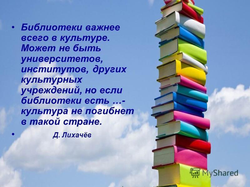 Библиотеки важнее всего в культуре. Может не быть университетов, институтов, других культурных учреждений, но если библиотеки есть …- культура не погибнет в такой стране. Д. Лихачёв