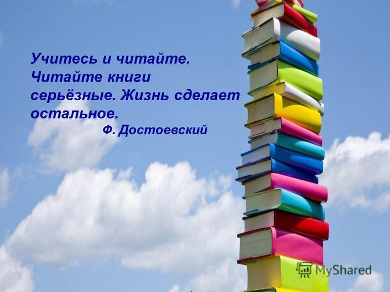 Учитесь и читайте. Читайте книги серьёзные. Жизнь сделает остальное. Ф. Достоевский