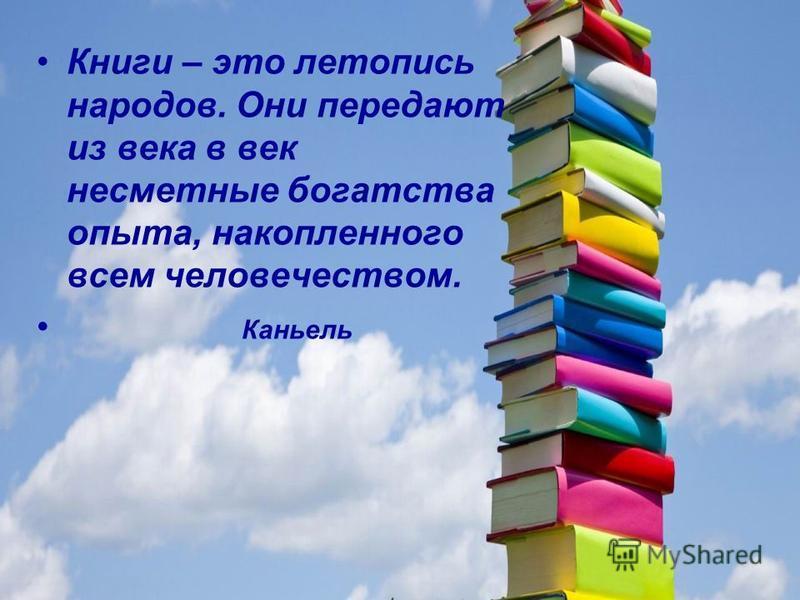 Книги – это летопись народов. Они передают из века в век несметные богатства опыта, накопленного всем человечеством. Каньель