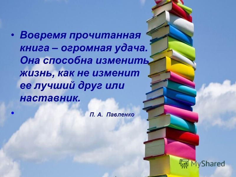 Вовремя прочитанная книга – огромная удача. Она способна изменить жизнь, как не изменит ее лучший друг или наставник. П. А. Павленко