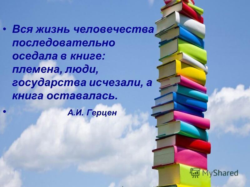 Вся жизнь человечества последовательно оседала в книге: племена, люди, государства исчезали, а книга оставалась. А.И. Герцен