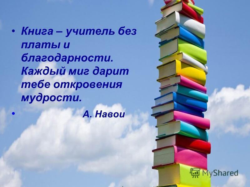 Книга – учитель без платы и благодарности. Каждый миг дарит тебе откровения мудрости. А. Навои